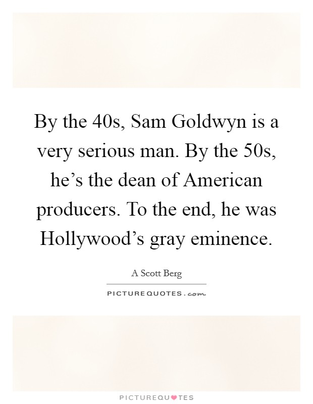 By the  40s, Sam Goldwyn is a very serious man. By the  50s, he's the dean of American producers. To the end, he was Hollywood's gray eminence Picture Quote #1