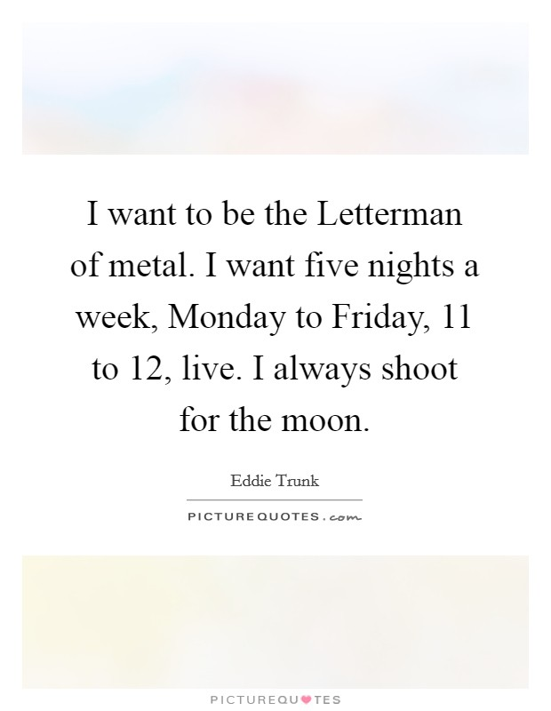 I want to be the Letterman of metal. I want five nights a week, Monday to Friday, 11 to 12, live. I always shoot for the moon Picture Quote #1