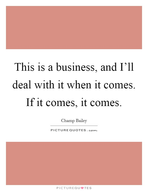 This is a business, and I'll deal with it when it comes. If it comes, it comes Picture Quote #1