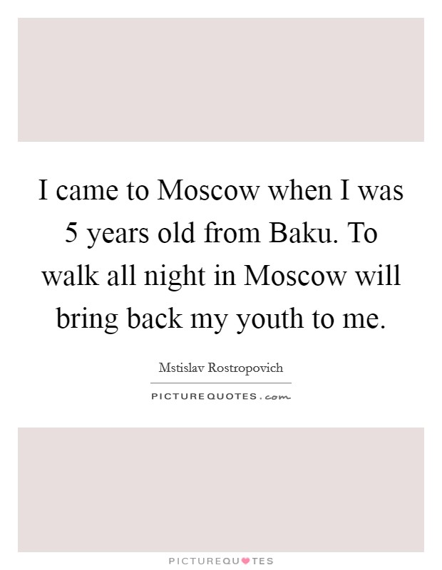 I came to Moscow when I was 5 years old from Baku. To walk all night in Moscow will bring back my youth to me Picture Quote #1