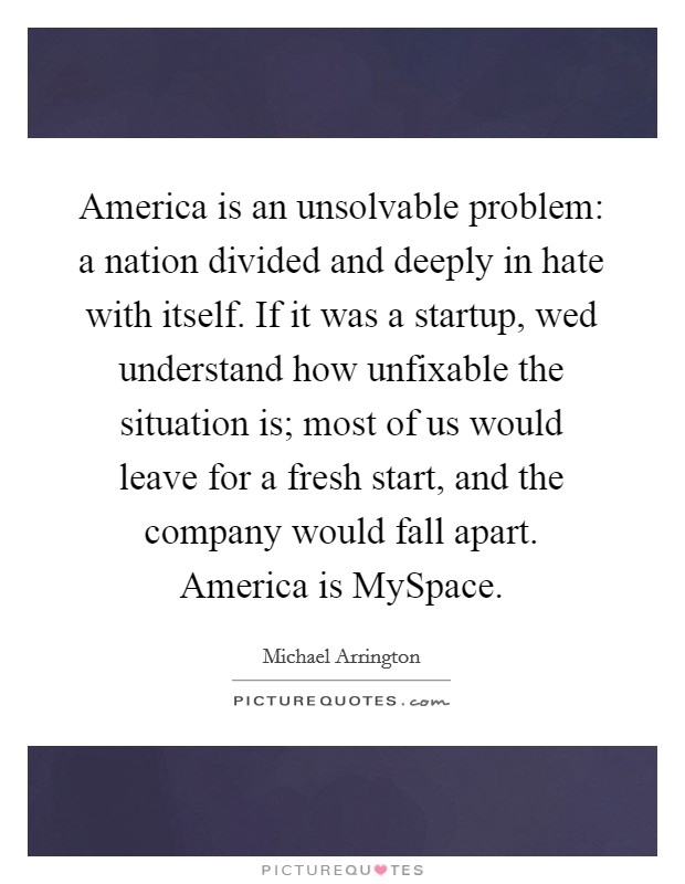 America is an unsolvable problem: a nation divided and deeply in hate with itself. If it was a startup, wed understand how unfixable the situation is; most of us would leave for a fresh start, and the company would fall apart. America is MySpace Picture Quote #1