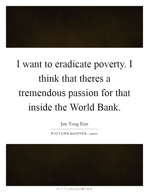 I want to eradicate poverty. I think that theres a tremendous passion for that inside the World Bank Picture Quote #1