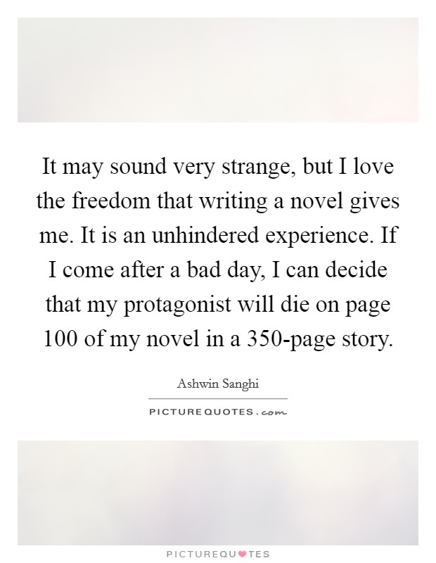 It may sound very strange, but I love the freedom that writing a novel gives me. It is an unhindered experience. If I come after a bad day, I can decide that my protagonist will die on page 100 of my novel in a 350-page story Picture Quote #1