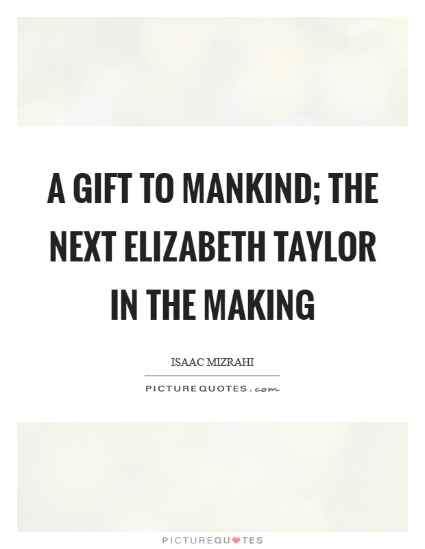 A gift to mankind; the next Elizabeth Taylor in the making Picture Quote #1