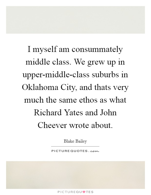 I myself am consummately middle class. We grew up in upper-middle-class suburbs in Oklahoma City, and thats very much the same ethos as what Richard Yates and John Cheever wrote about Picture Quote #1