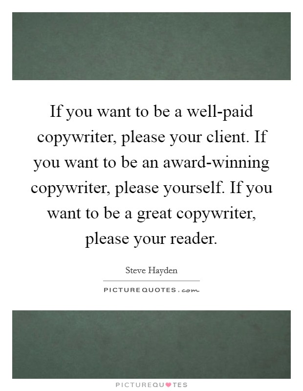 If you want to be a well-paid copywriter, please your client. If you want to be an award-winning copywriter, please yourself. If you want to be a great copywriter, please your reader Picture Quote #1