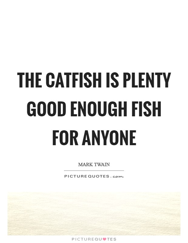 The catfish is Plenty good enough fish for anyone Picture Quote #1