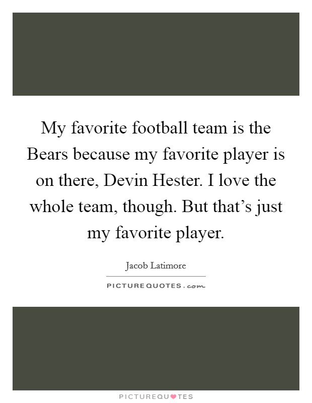 My favorite football team is the Bears because my favorite player is on there, Devin Hester. I love the whole team, though. But that's just my favorite player Picture Quote #1