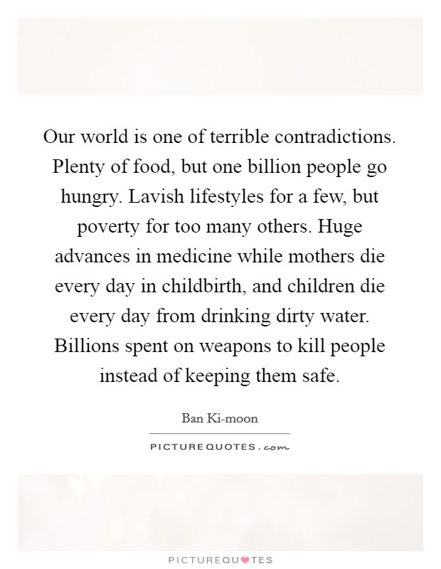 Our world is one of terrible contradictions. Plenty of food, but one billion people go hungry. Lavish lifestyles for a few, but poverty for too many others. Huge advances in medicine while mothers die every day in childbirth, and children die every day from drinking dirty water. Billions spent on weapons to kill people instead of keeping them safe Picture Quote #1