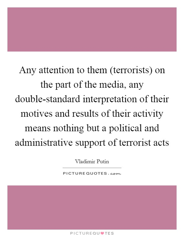 Any attention to them (terrorists) on the part of the media, any double-standard interpretation of their motives and results of their activity means nothing but a political and administrative support of terrorist acts Picture Quote #1
