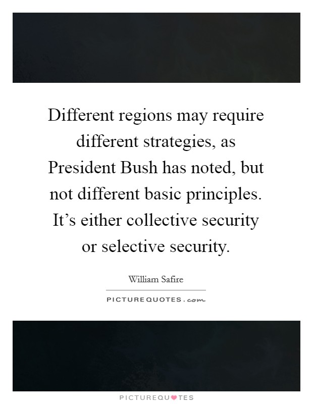 Different regions may require different strategies, as President Bush has noted, but not different basic principles. It's either collective security or selective security Picture Quote #1
