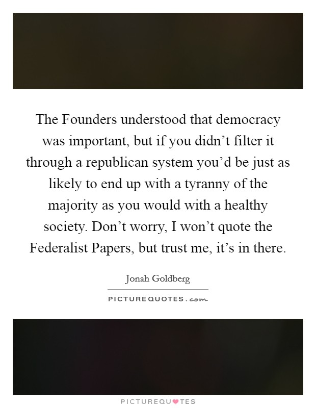 The Founders understood that democracy was important, but if you didn't filter it through a republican system you'd be just as likely to end up with a tyranny of the majority as you would with a healthy society. Don't worry, I won't quote the Federalist Papers, but trust me, it's in there Picture Quote #1