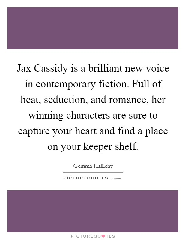Jax Cassidy is a brilliant new voice in contemporary fiction. Full of heat, seduction, and romance, her winning characters are sure to capture your heart and find a place on your keeper shelf Picture Quote #1