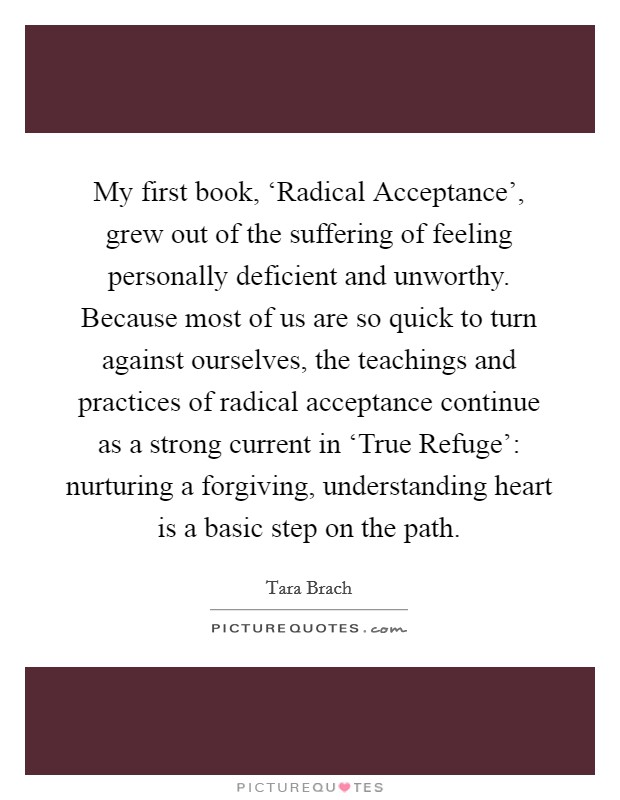 My first book, 'Radical Acceptance', grew out of the suffering of feeling personally deficient and unworthy. Because most of us are so quick to turn against ourselves, the teachings and practices of radical acceptance continue as a strong current in 'True Refuge': nurturing a forgiving, understanding heart is a basic step on the path Picture Quote #1