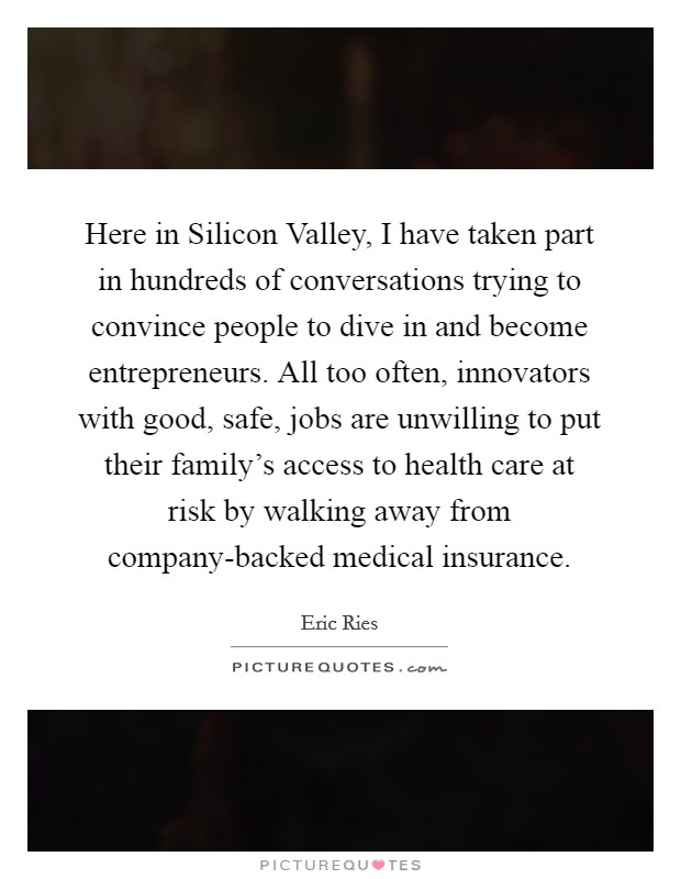 Here in Silicon Valley, I have taken part in hundreds of conversations trying to convince people to dive in and become entrepreneurs. All too often, innovators with good, safe, jobs are unwilling to put their family's access to health care at risk by walking away from company-backed medical insurance Picture Quote #1