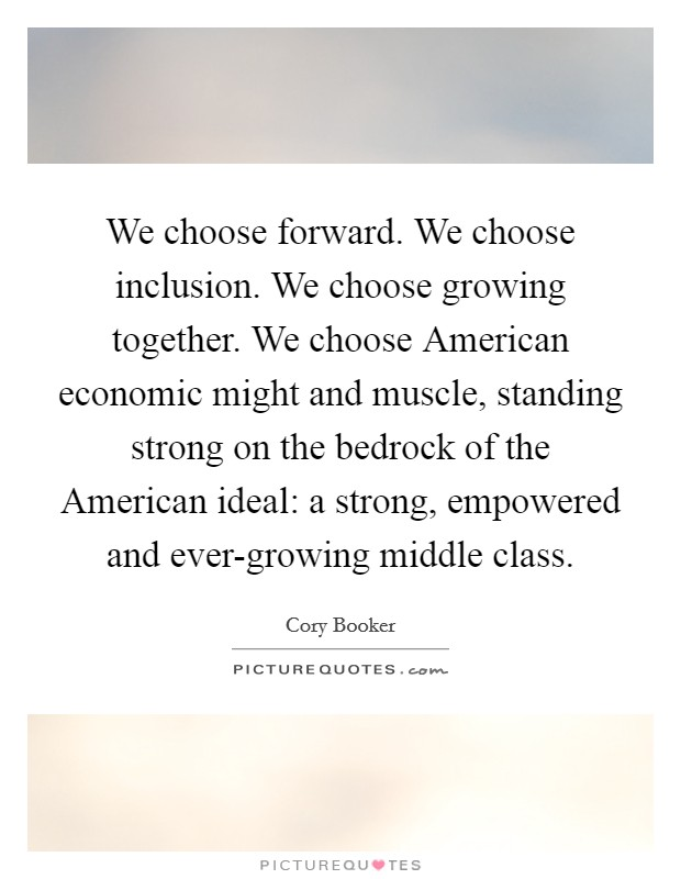 We choose forward. We choose inclusion. We choose growing together. We choose American economic might and muscle, standing strong on the bedrock of the American ideal: a strong, empowered and ever-growing middle class Picture Quote #1