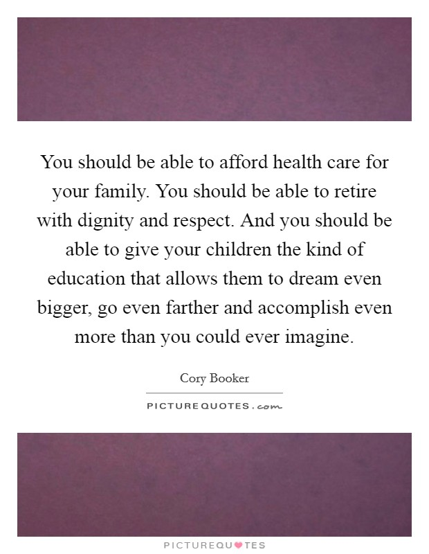 You should be able to afford health care for your family. You should be able to retire with dignity and respect. And you should be able to give your children the kind of education that allows them to dream even bigger, go even farther and accomplish even more than you could ever imagine Picture Quote #1