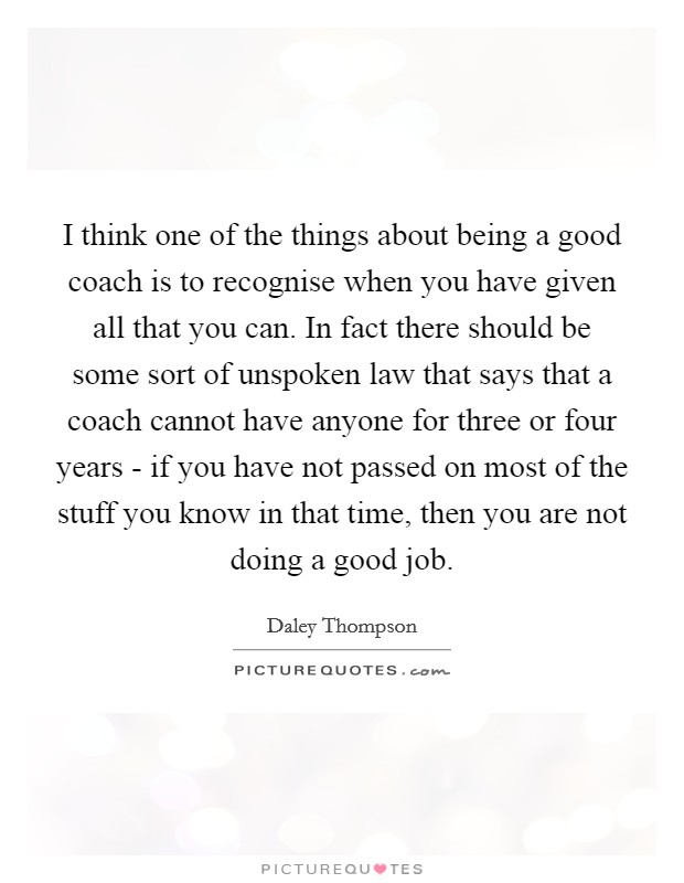 I think one of the things about being a good coach is to recognise when you have given all that you can. In fact there should be some sort of unspoken law that says that a coach cannot have anyone for three or four years - if you have not passed on most of the stuff you know in that time, then you are not doing a good job Picture Quote #1