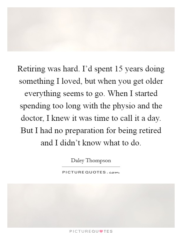 Retiring was hard. I'd spent 15 years doing something I loved, but when you get older everything seems to go. When I started spending too long with the physio and the doctor, I knew it was time to call it a day. But I had no preparation for being retired and I didn't know what to do Picture Quote #1