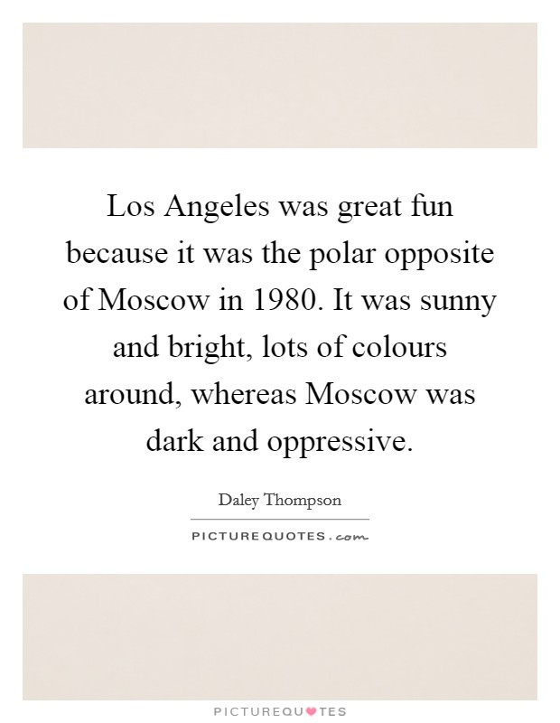 Los Angeles was great fun because it was the polar opposite of Moscow in 1980. It was sunny and bright, lots of colours around, whereas Moscow was dark and oppressive Picture Quote #1