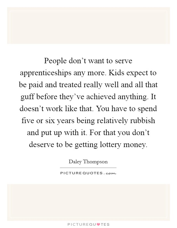 People don't want to serve apprenticeships any more. Kids expect to be paid and treated really well and all that guff before they've achieved anything. It doesn't work like that. You have to spend five or six years being relatively rubbish and put up with it. For that you don't deserve to be getting lottery money Picture Quote #1