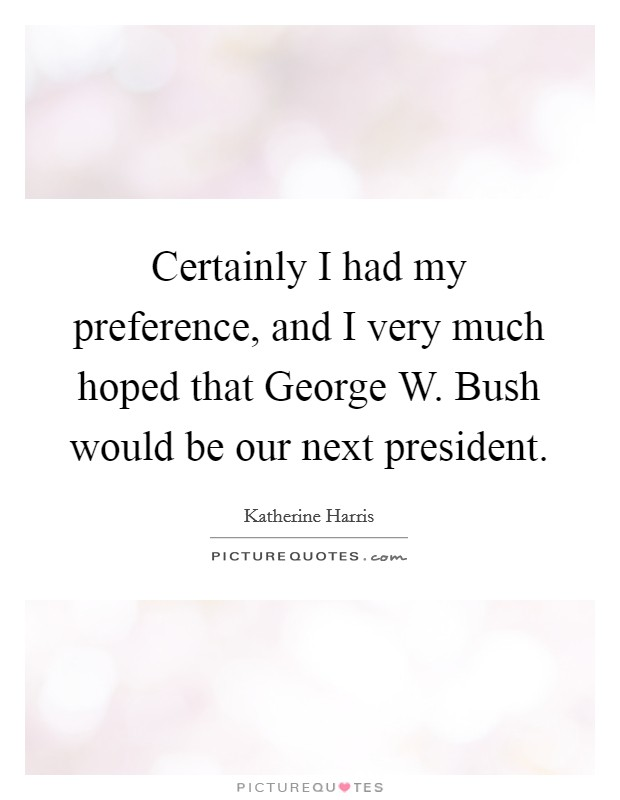 Certainly I had my preference, and I very much hoped that George W. Bush would be our next president Picture Quote #1