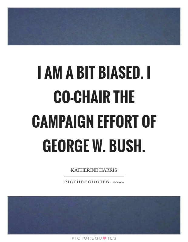 I am a bit biased. I co-chair the campaign effort of George W. Bush Picture Quote #1