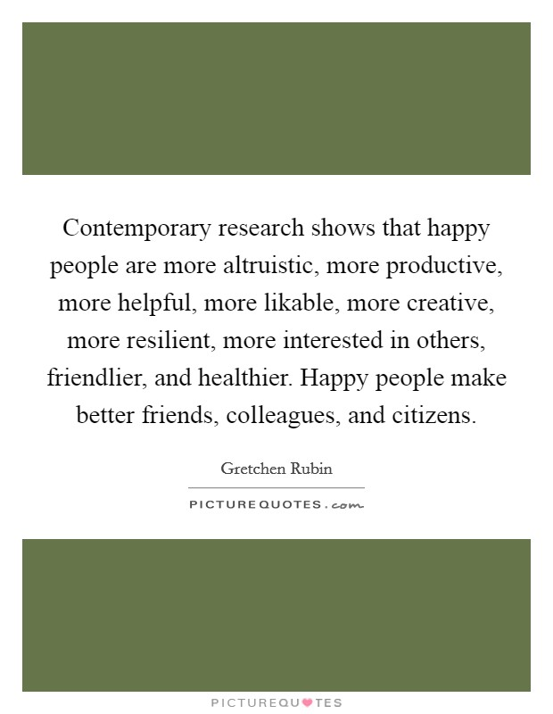 Contemporary research shows that happy people are more altruistic, more productive, more helpful, more likable, more creative, more resilient, more interested in others, friendlier, and healthier. Happy people make better friends, colleagues, and citizens Picture Quote #1