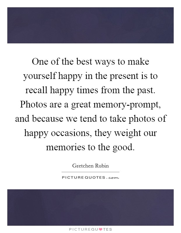 One of the best ways to make yourself happy in the present is to recall happy times from the past. Photos are a great memory-prompt, and because we tend to take photos of happy occasions, they weight our memories to the good Picture Quote #1
