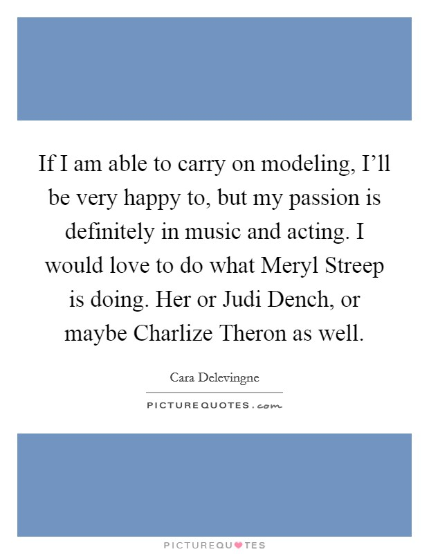 If I am able to carry on modeling, I'll be very happy to, but my passion is definitely in music and acting. I would love to do what Meryl Streep is doing. Her or Judi Dench, or maybe Charlize Theron as well Picture Quote #1