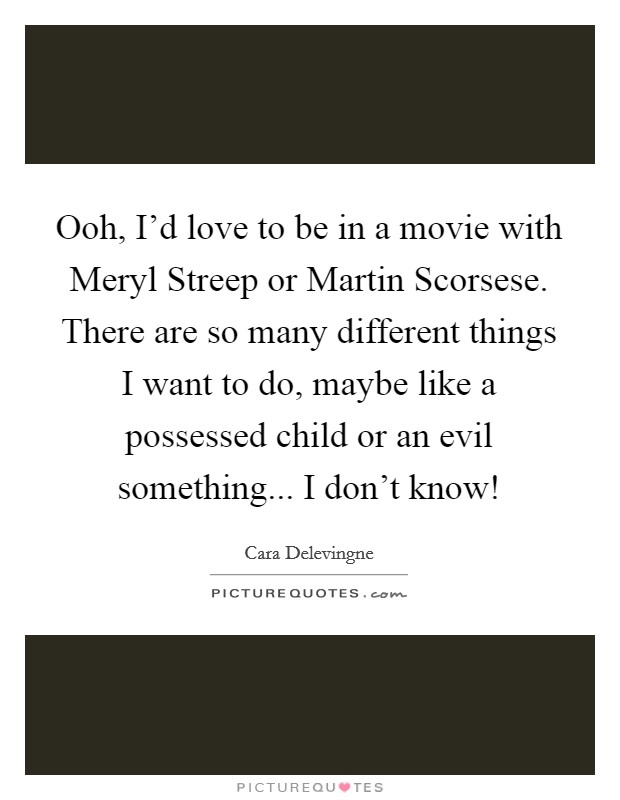 Ooh, I'd love to be in a movie with Meryl Streep or Martin Scorsese. There are so many different things I want to do, maybe like a possessed child or an evil something... I don't know! Picture Quote #1