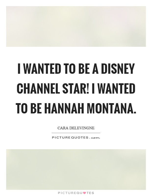 I wanted to be a Disney Channel star! I wanted to be Hannah Montana Picture Quote #1