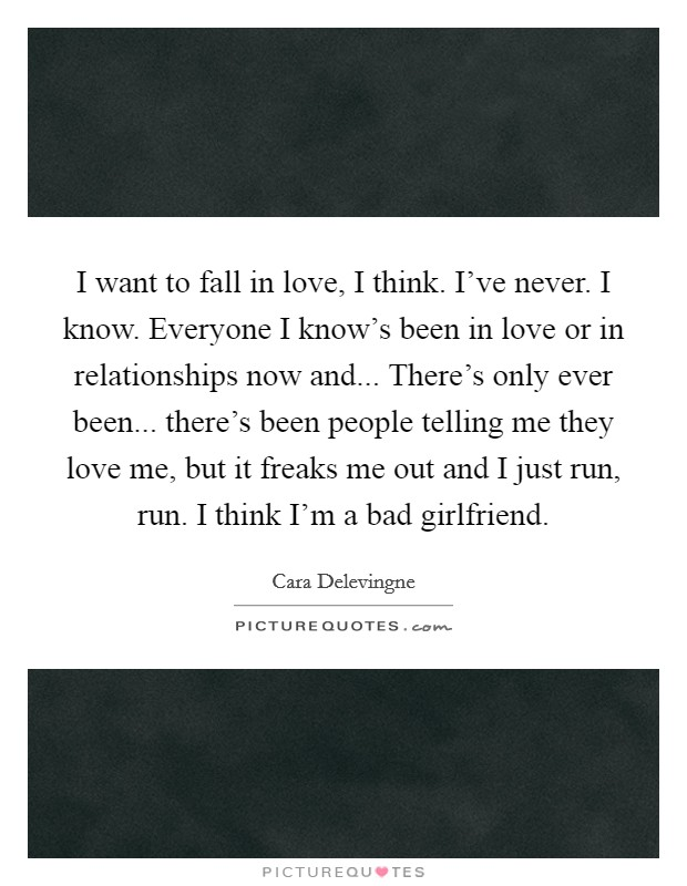 I want to fall in love, I think. I've never. I know. Everyone I know's been in love or in relationships now and... There's only ever been... there's been people telling me they love me, but it freaks me out and I just run, run. I think I'm a bad girlfriend Picture Quote #1