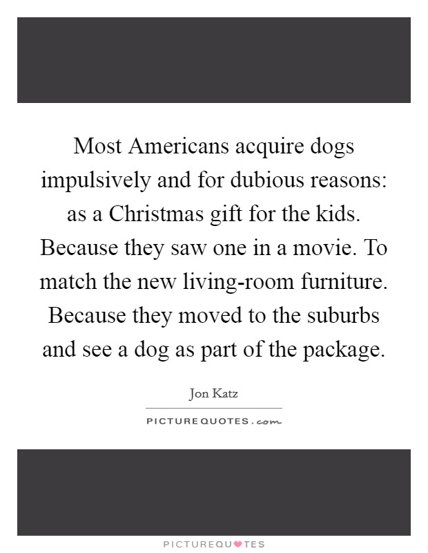 Most Americans acquire dogs impulsively and for dubious reasons: as a Christmas gift for the kids. Because they saw one in a movie. To match the new living-room furniture. Because they moved to the suburbs and see a dog as part of the package Picture Quote #1