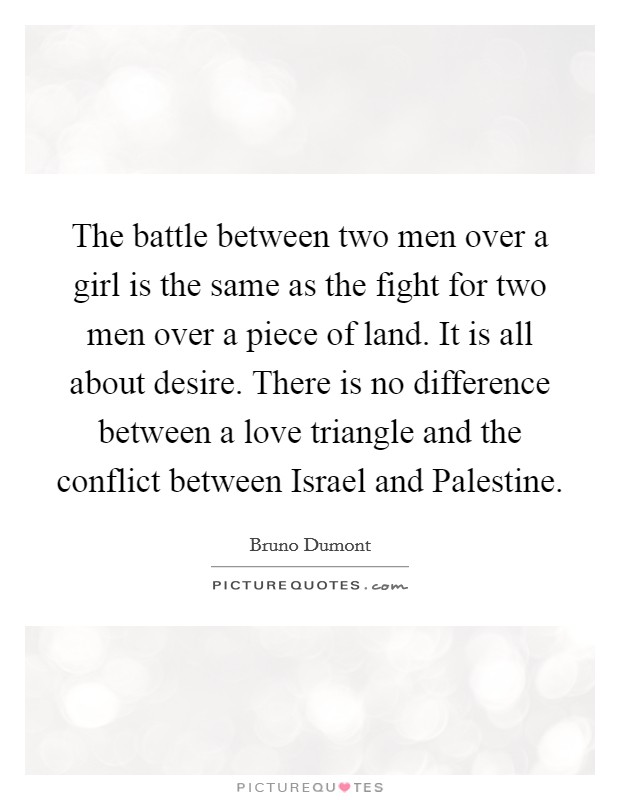 The battle between two men over a girl is the same as the fight for two men over a piece of land. It is all about desire. There is no difference between a love triangle and the conflict between Israel and Palestine Picture Quote #1