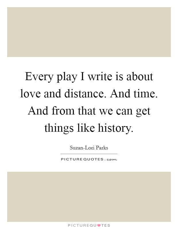 Every play I write is about love and distance. And time. And from that we can get things like history Picture Quote #1