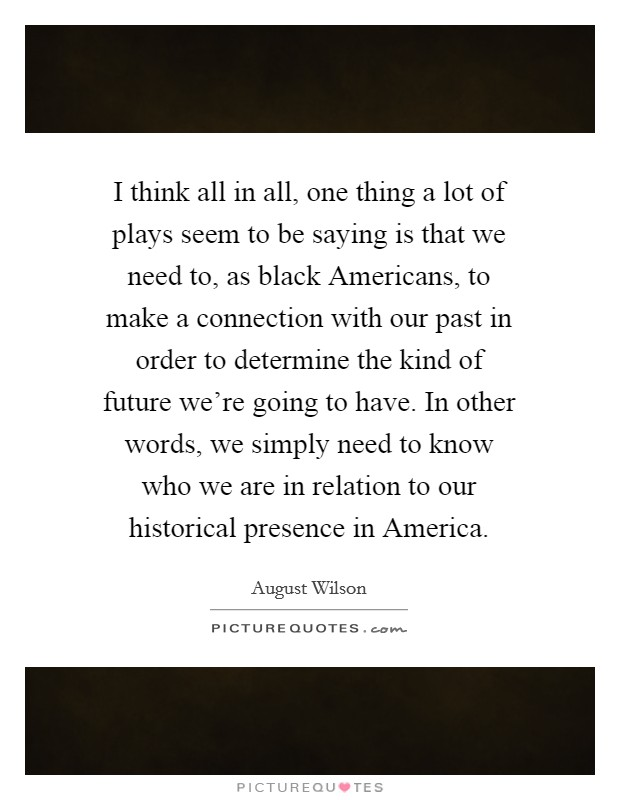 I think all in all, one thing a lot of plays seem to be saying is that we need to, as black Americans, to make a connection with our past in order to determine the kind of future we're going to have. In other words, we simply need to know who we are in relation to our historical presence in America Picture Quote #1