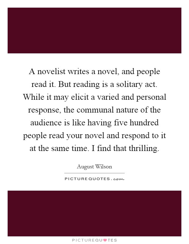 A novelist writes a novel, and people read it. But reading is a solitary act. While it may elicit a varied and personal response, the communal nature of the audience is like having five hundred people read your novel and respond to it at the same time. I find that thrilling Picture Quote #1