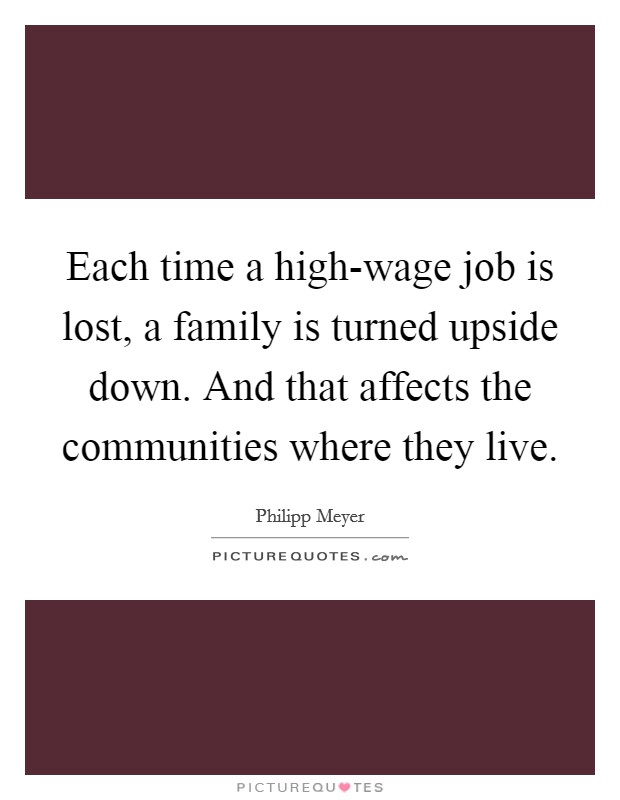 Each time a high-wage job is lost, a family is turned upside down. And that affects the communities where they live Picture Quote #1