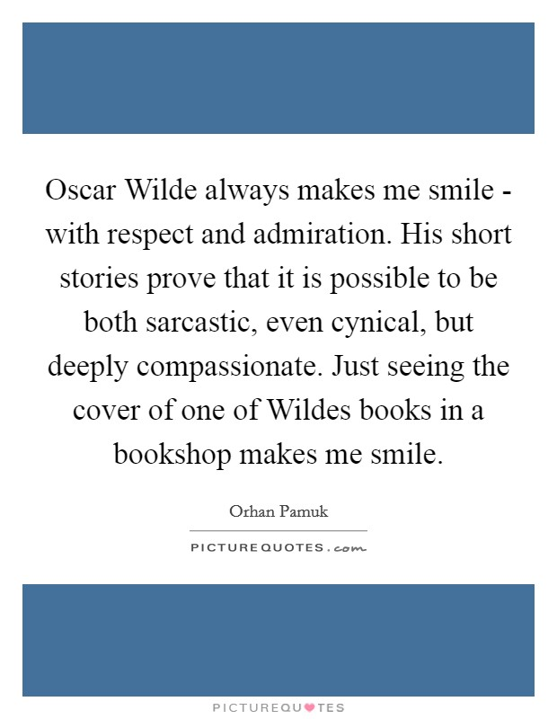 Oscar Wilde always makes me smile - with respect and admiration. His short stories prove that it is possible to be both sarcastic, even cynical, but deeply compassionate. Just seeing the cover of one of Wildes books in a bookshop makes me smile Picture Quote #1