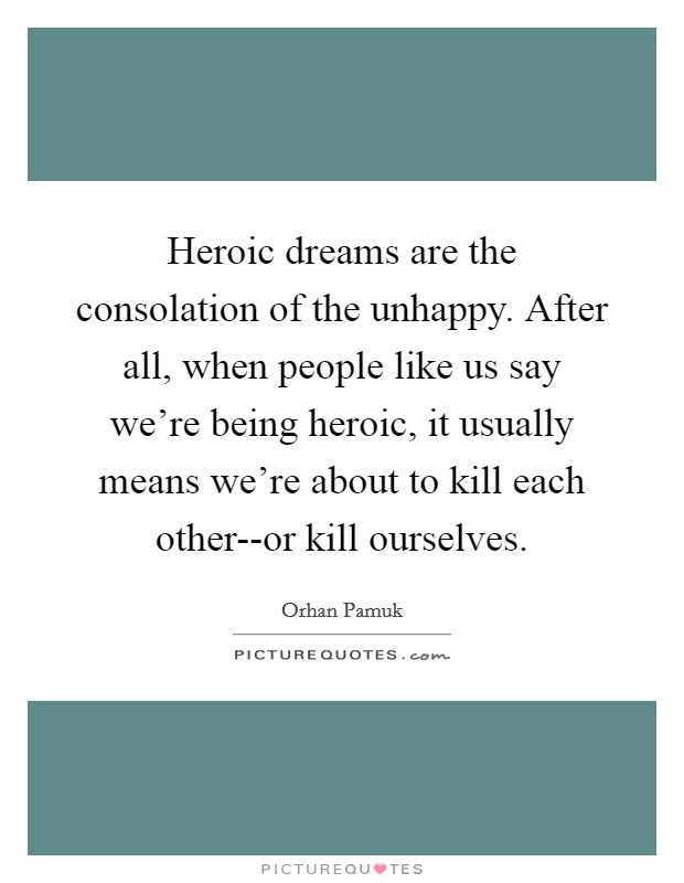 Heroic dreams are the consolation of the unhappy. After all, when people like us say we're being heroic, it usually means we're about to kill each other--or kill ourselves Picture Quote #1