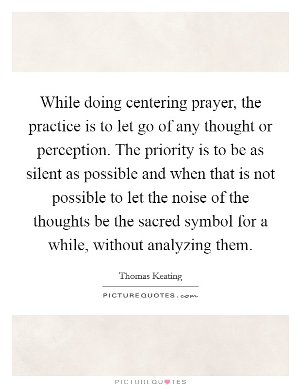 While doing centering prayer, the practice is to let go of any thought or perception. The priority is to be as silent as possible and when that is not possible to let the noise of the thoughts be the sacred symbol for a while, without analyzing them Picture Quote #1