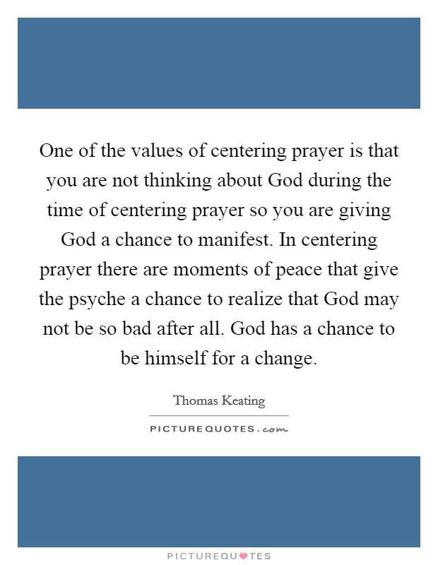 One of the values of centering prayer is that you are not thinking about God during the time of centering prayer so you are giving God a chance to manifest. In centering prayer there are moments of peace that give the psyche a chance to realize that God may not be so bad after all. God has a chance to be himself for a change Picture Quote #1
