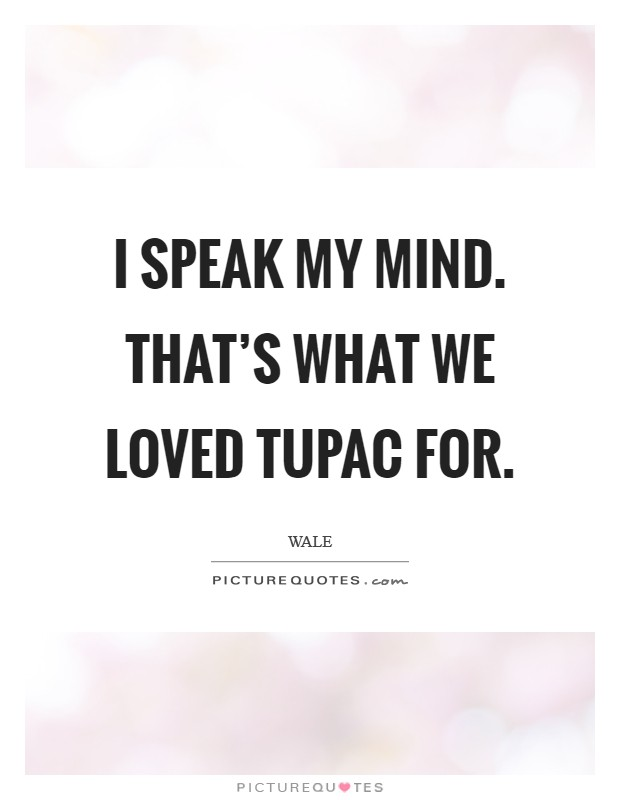 I speak my mind. That's what we loved Tupac for Picture Quote #1