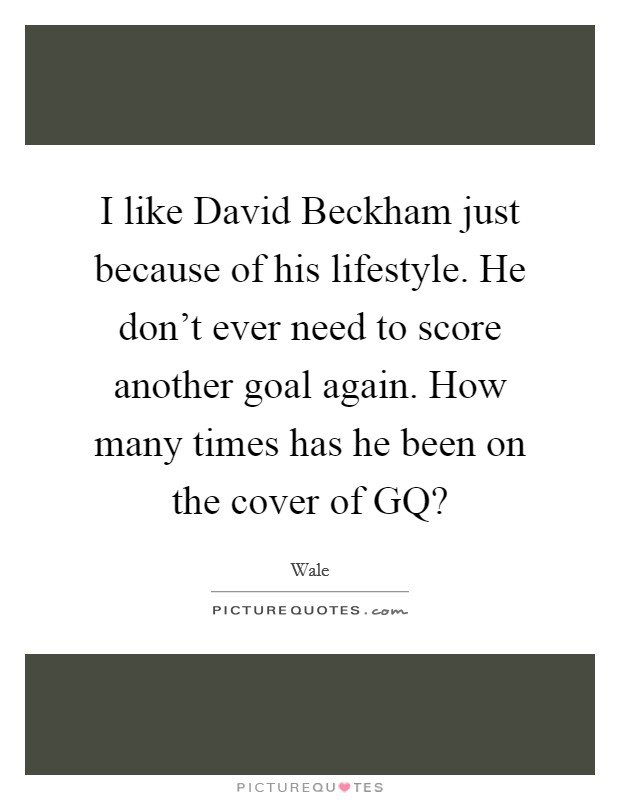 I like David Beckham just because of his lifestyle. He don't ever need to score another goal again. How many times has he been on the cover of GQ? Picture Quote #1