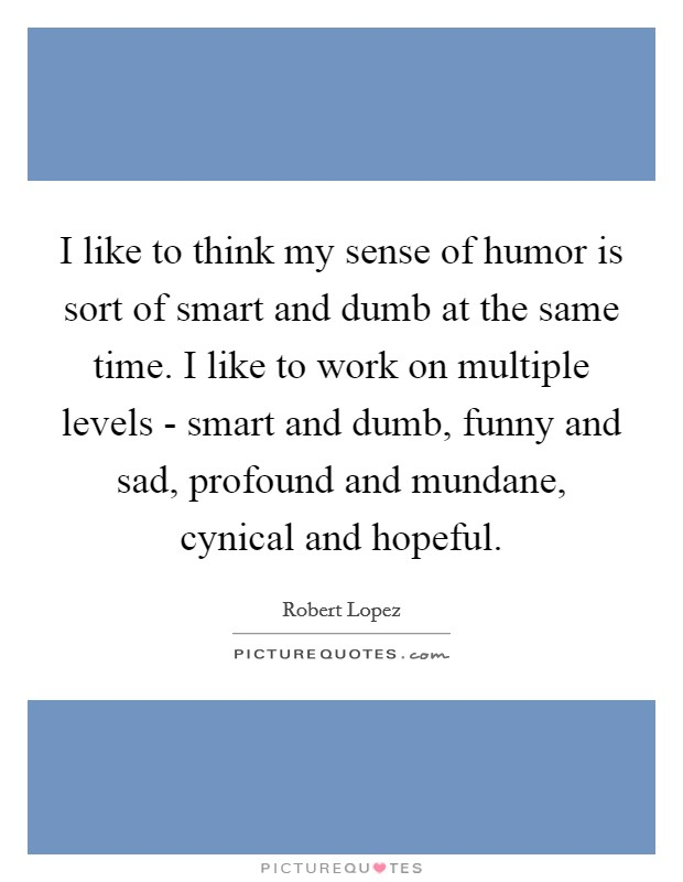 I like to think my sense of humor is sort of smart and dumb at the same time. I like to work on multiple levels - smart and dumb, funny and sad, profound and mundane, cynical and hopeful Picture Quote #1