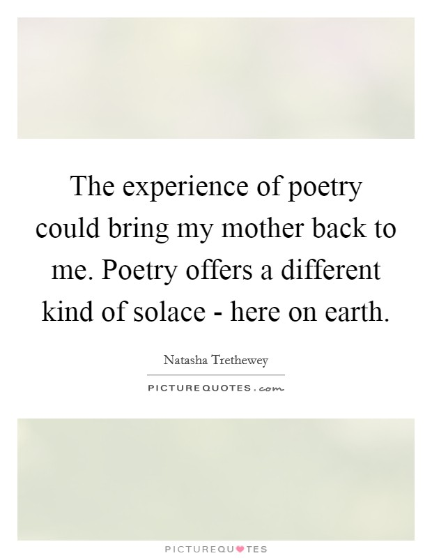 The experience of poetry could bring my mother back to me. Poetry offers a different kind of solace - here on earth Picture Quote #1