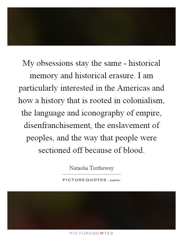 My obsessions stay the same - historical memory and historical erasure. I am particularly interested in the Americas and how a history that is rooted in colonialism, the language and iconography of empire, disenfranchisement, the enslavement of peoples, and the way that people were sectioned off because of blood Picture Quote #1