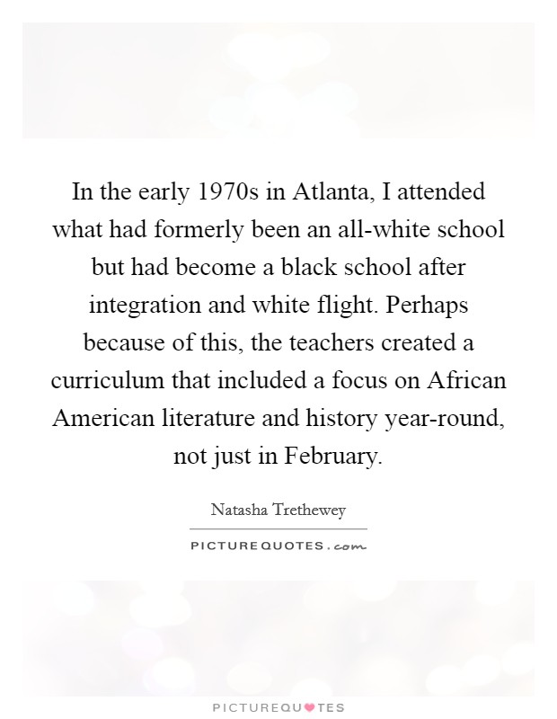 In the early 1970s in Atlanta, I attended what had formerly been an all-white school but had become a black school after integration and white flight. Perhaps because of this, the teachers created a curriculum that included a focus on African American literature and history year-round, not just in February Picture Quote #1