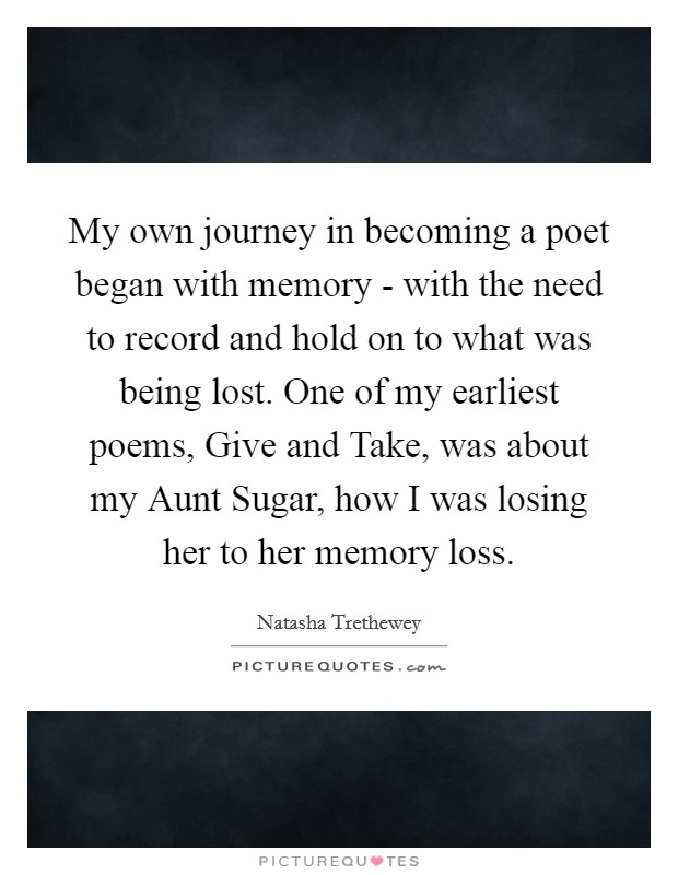 My own journey in becoming a poet began with memory - with the need to record and hold on to what was being lost. One of my earliest poems, Give and Take, was about my Aunt Sugar, how I was losing her to her memory loss Picture Quote #1